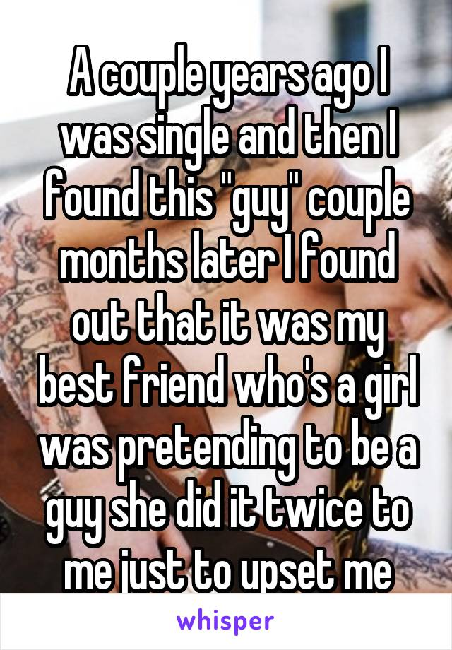 "A couple years ago I was single and then I found this ""guy"" couple months later I found out that it was my best friend who's a girl was pretending to be a guy she did it twice to me just to upset me"