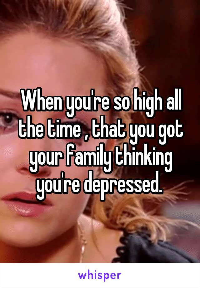 When you're so high all the time , that you got your family thinking you're depressed.