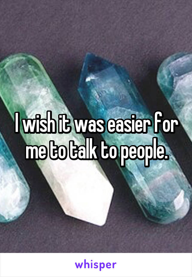 I wish it was easier for me to talk to people.