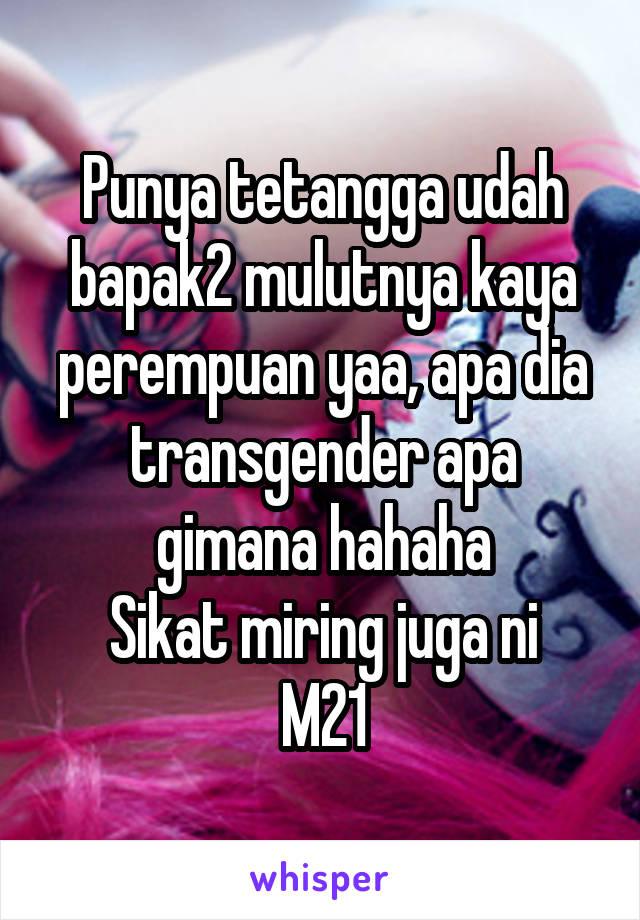 Punya tetangga udah bapak2 mulutnya kaya perempuan yaa, apa dia transgender apa gimana hahaha Sikat miring juga ni M21