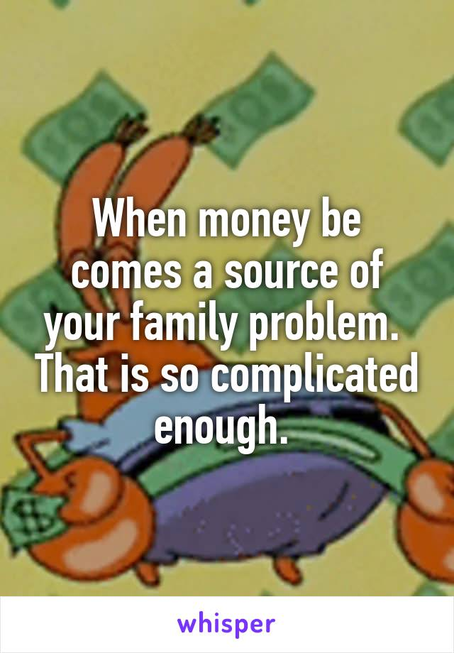 When money be comes a source of your family problem.  That is so complicated enough.