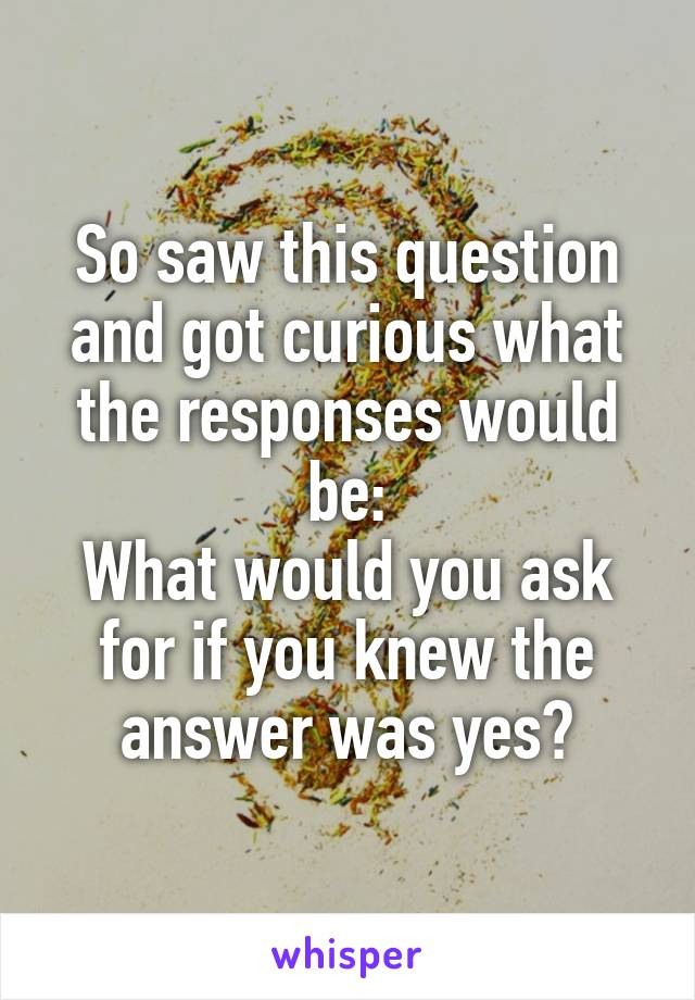 So saw this question and got curious what the responses would be: What would you ask for if you knew the answer was yes?