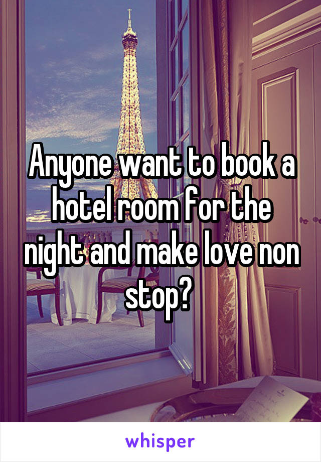 Anyone want to book a hotel room for the night and make love non stop?