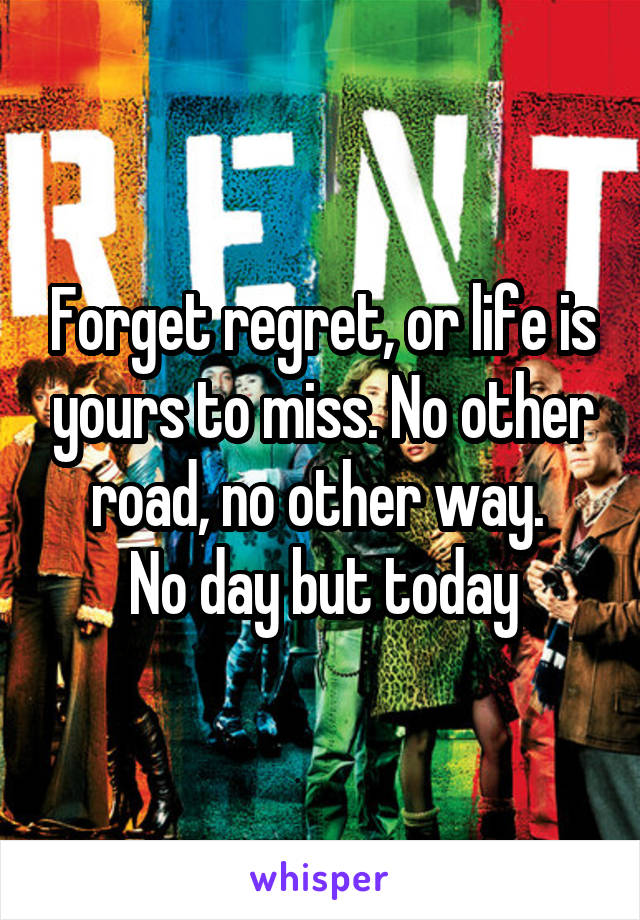 Forget regret, or life is yours to miss. No other road, no other way.  No day but today