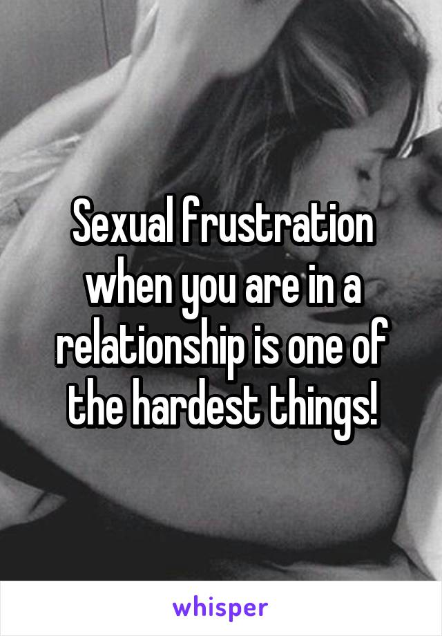 Sexual frustration when you are in a relationship is one of the hardest things!