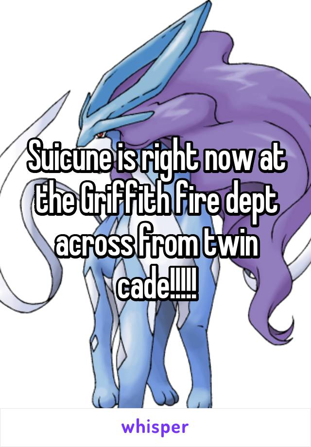 Suicune is right now at the Griffith fire dept across from twin cade!!!!!