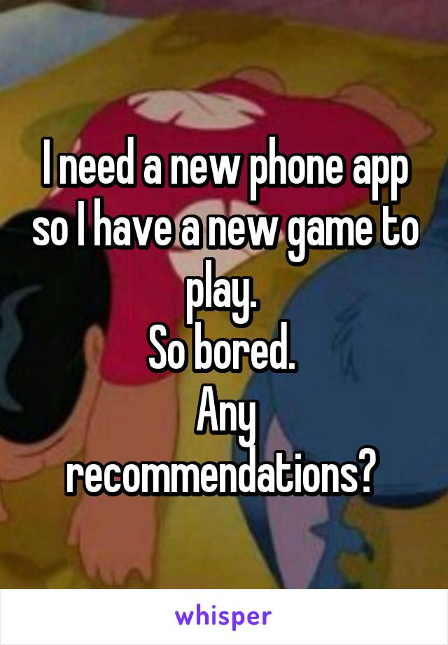 I need a new phone app so I have a new game to play.  So bored.  Any recommendations?