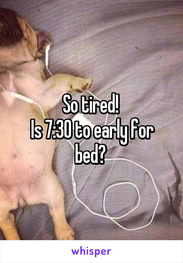 So tired!  Is 7:30 to early for bed?