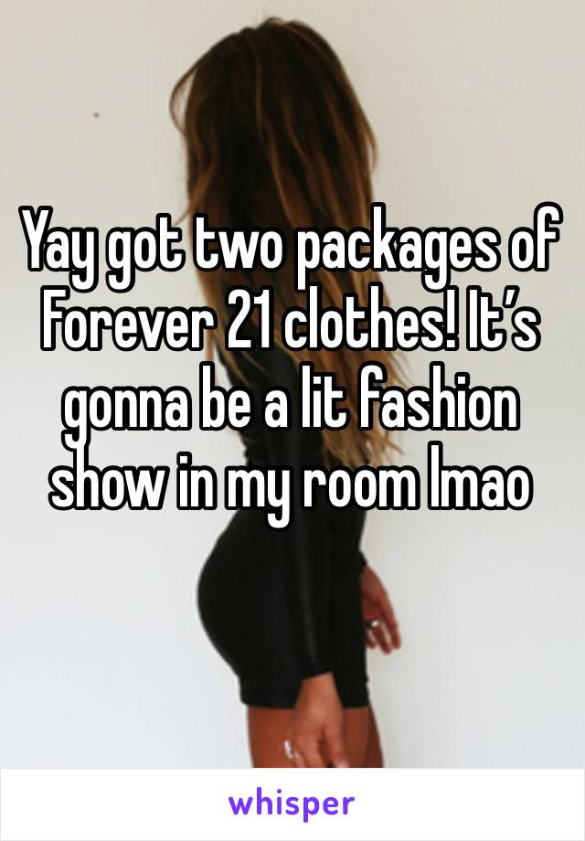 Yay got two packages of Forever 21 clothes! It's gonna be a lit fashion show in my room lmao