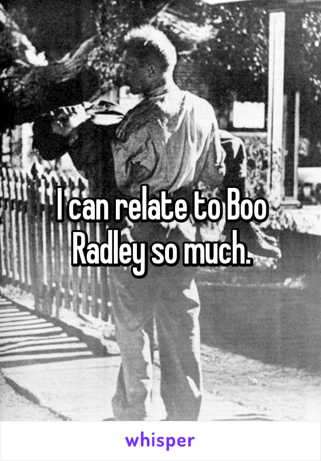 I can relate to Boo Radley so much.