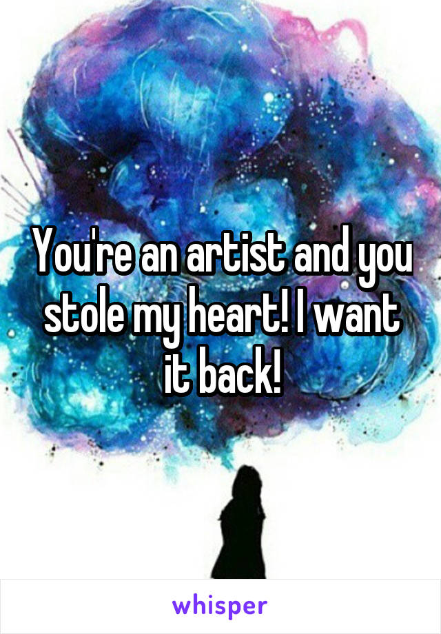 You're an artist and you stole my heart! I want it back!