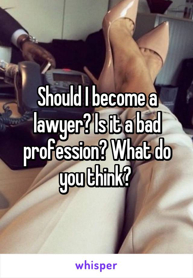Should I become a lawyer? Is it a bad profession? What do you think?