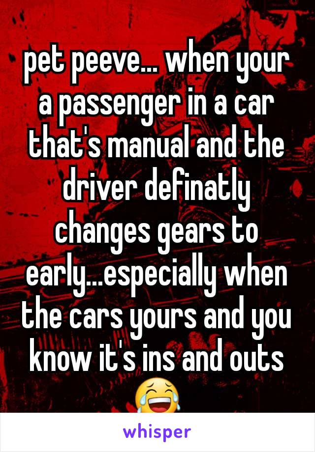 pet peeve... when your a passenger in a car that's manual and the driver definatly changes gears to early...especially when the cars yours and you know it's ins and outs 😂