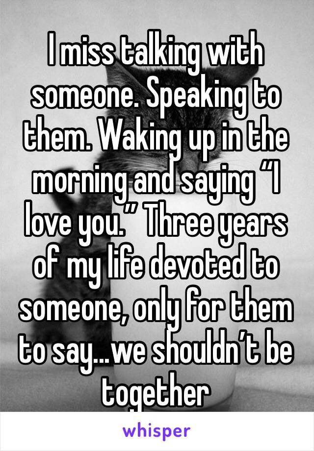 """I miss talking with someone. Speaking to them. Waking up in the morning and saying """"I love you."""" Three years of my life devoted to someone, only for them to say...we shouldn't be together"""