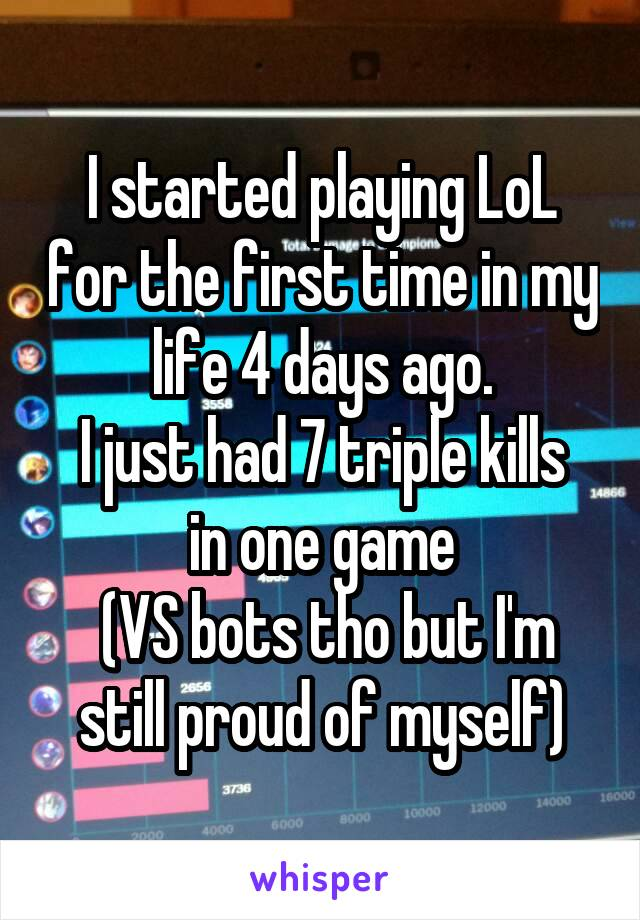 I started playing LoL for the first time in my life 4 days ago. I just had 7 triple kills in one game  (VS bots tho but I'm still proud of myself)
