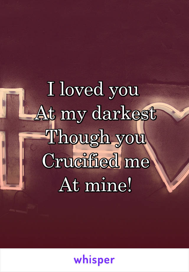 I loved you  At my darkest Though you Crucified me At mine!