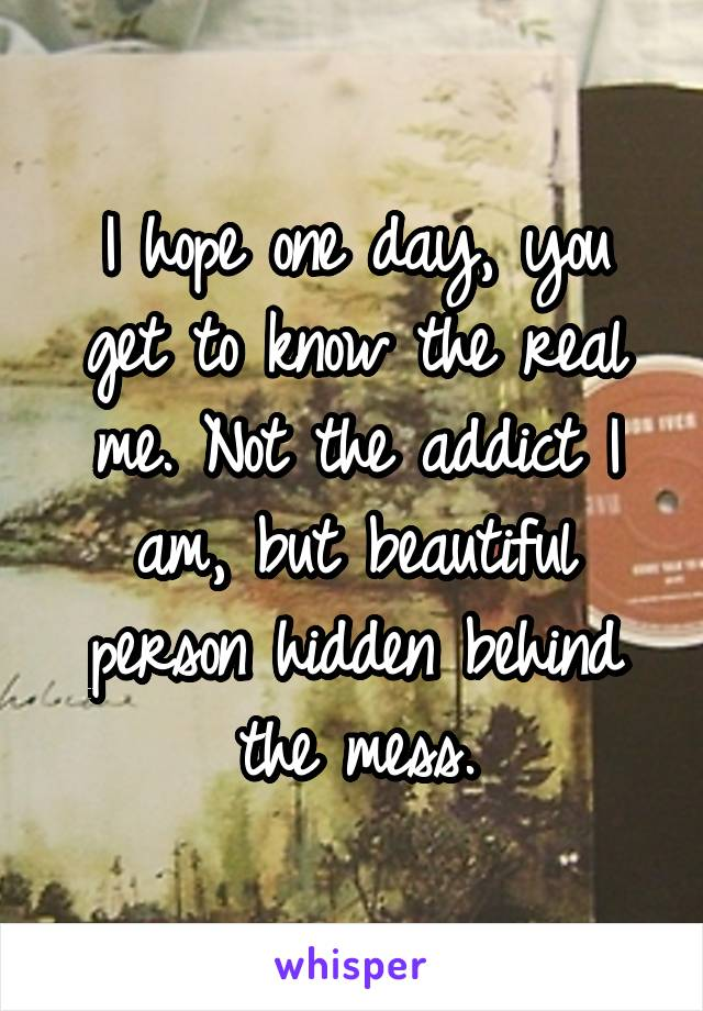I hope one day, you get to know the real me. Not the addict I am, but beautiful person hidden behind the mess.