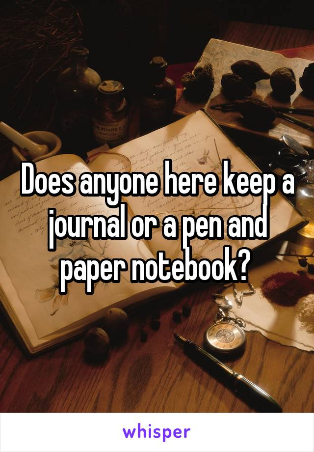 Does anyone here keep a journal or a pen and paper notebook?