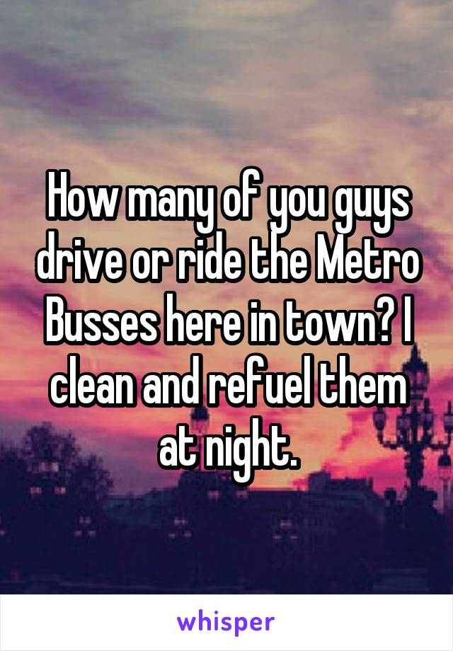 How many of you guys drive or ride the Metro Busses here in town? I clean and refuel them at night.