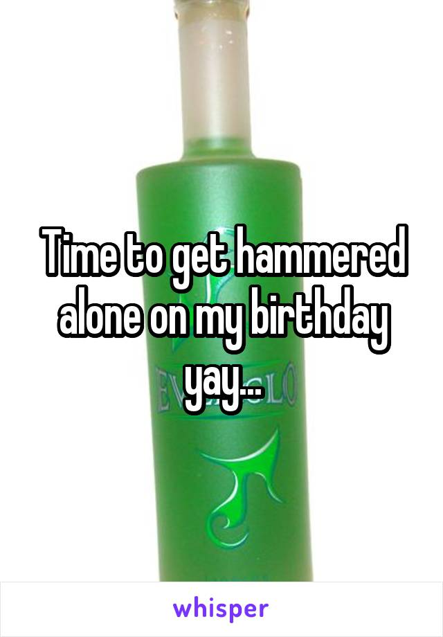 Time to get hammered alone on my birthday yay...