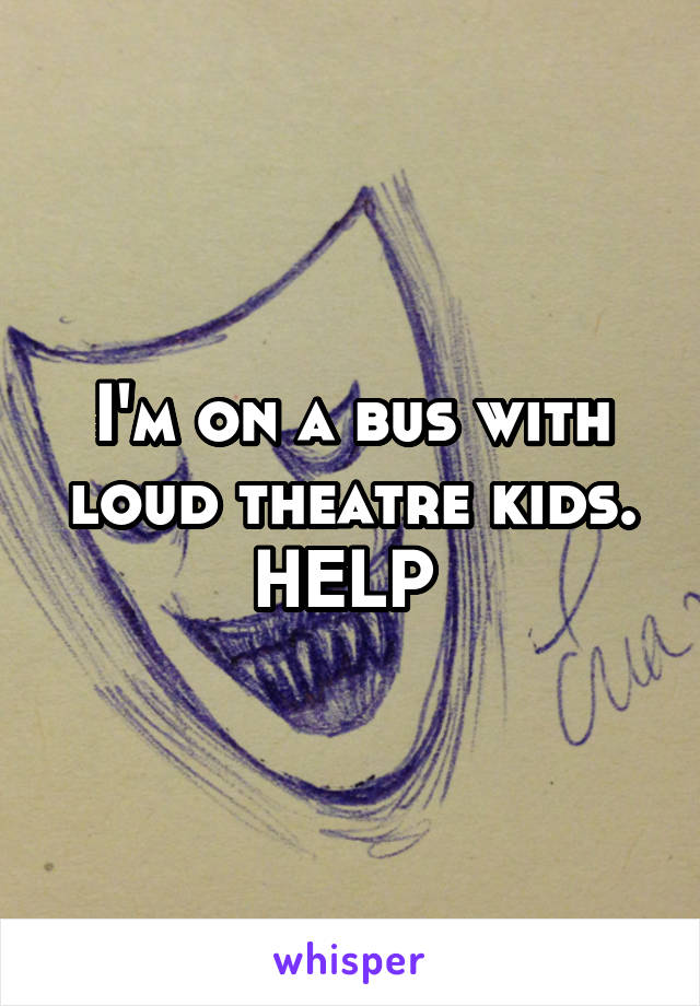 I'm on a bus with loud theatre kids. HELP