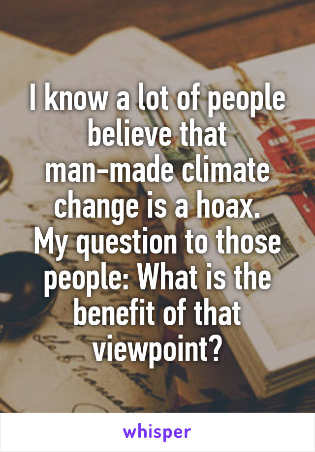 I know a lot of people believe that man-made climate change is a hoax. My question to those people: What is the benefit of that viewpoint?