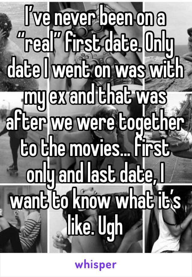 """I've never been on a """"real"""" first date. Only date I went on was with my ex and that was after we were together to the movies... first only and last date, I want to know what it's like. Ugh"""