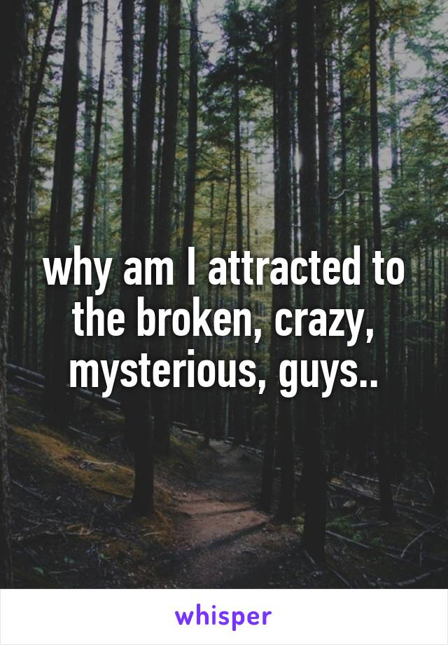 why am I attracted to the broken, crazy, mysterious, guys..