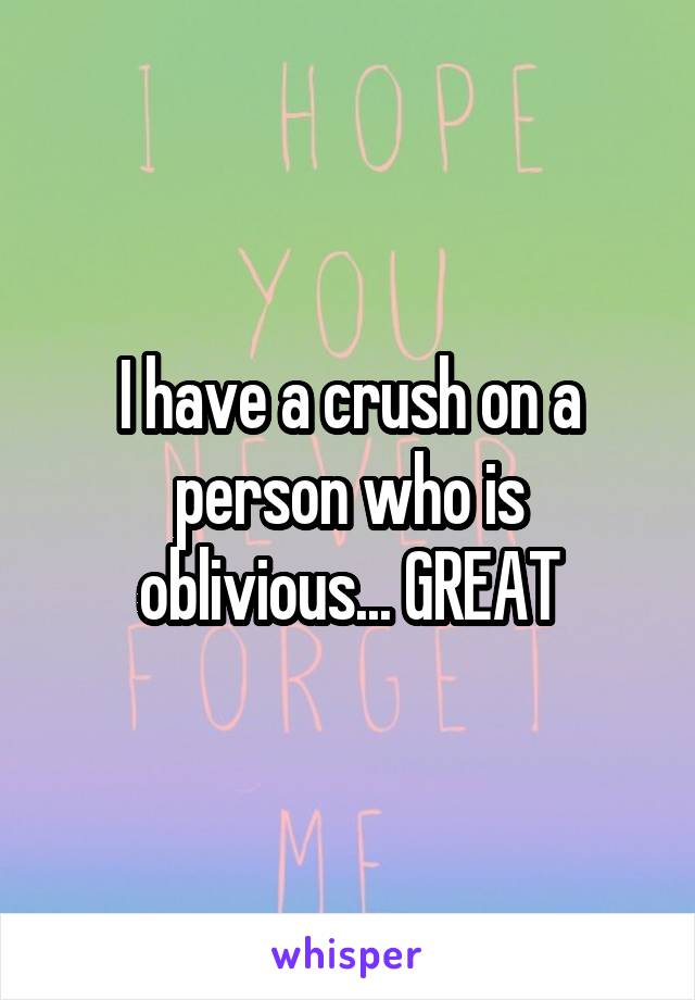 I have a crush on a person who is oblivious... GREAT