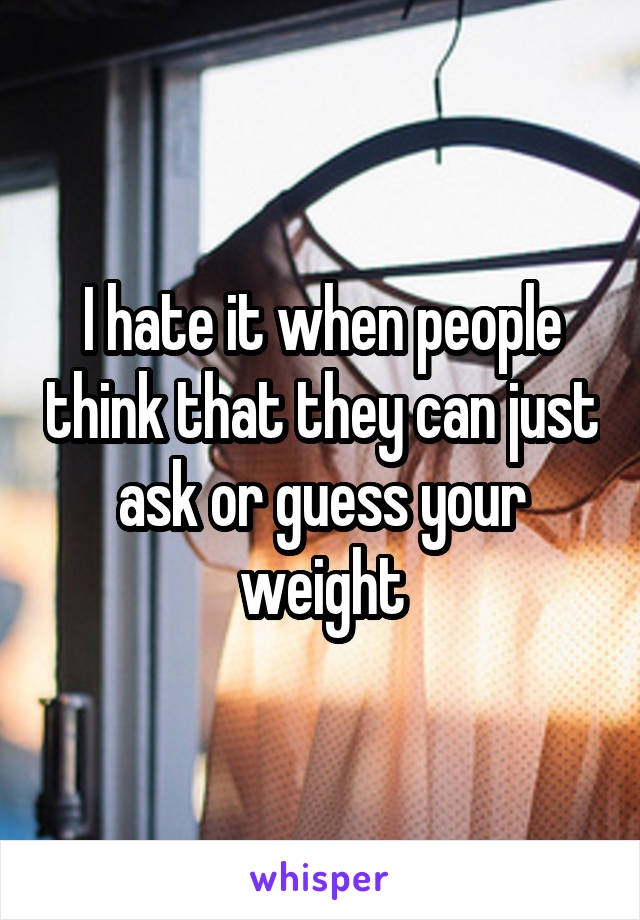 I hate it when people think that they can just ask or guess your weight