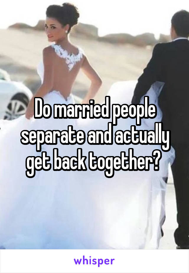 Do married people separate and actually get back together?
