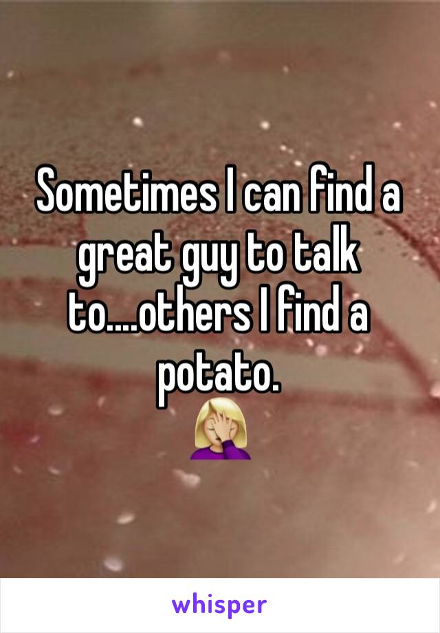 Sometimes I can find a great guy to talk to....others I find a potato.  🤦🏼♀️