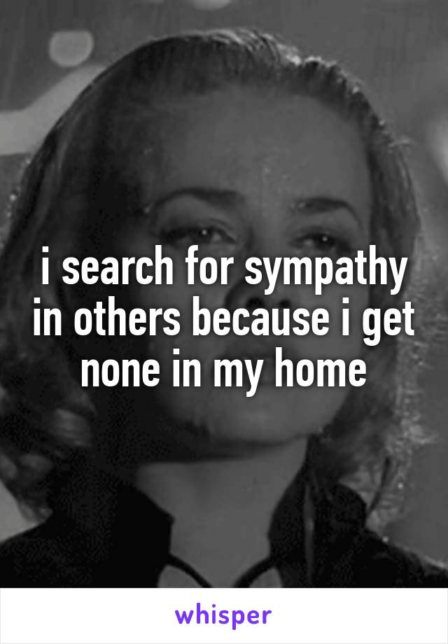 i search for sympathy in others because i get none in my home