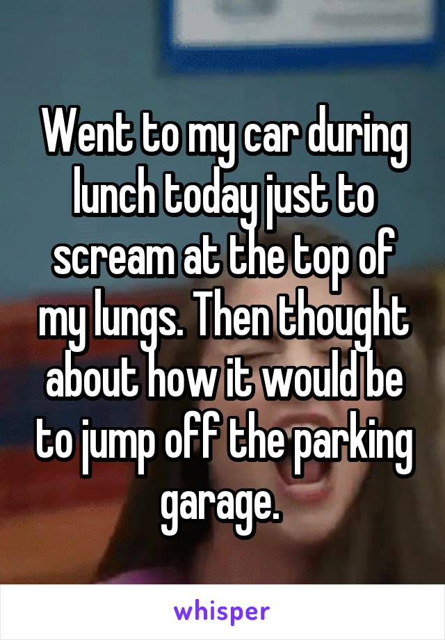 Went to my car during lunch today just to scream at the top of my lungs. Then thought about how it would be to jump off the parking garage.