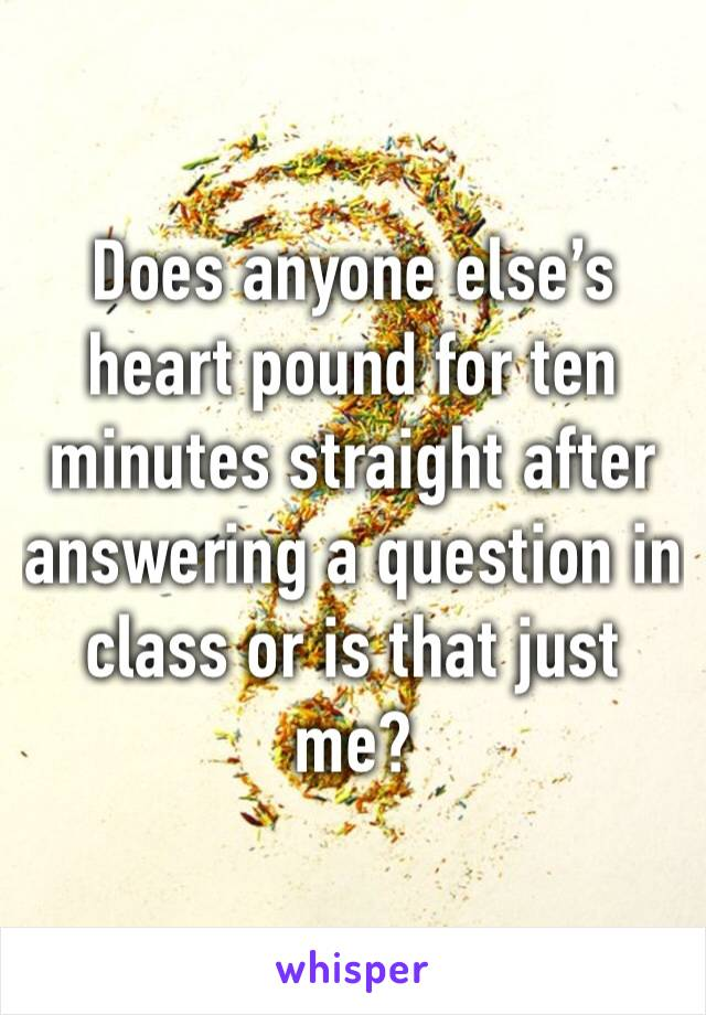 Does anyone else's heart pound for ten minutes straight after answering a question in class or is that just me?