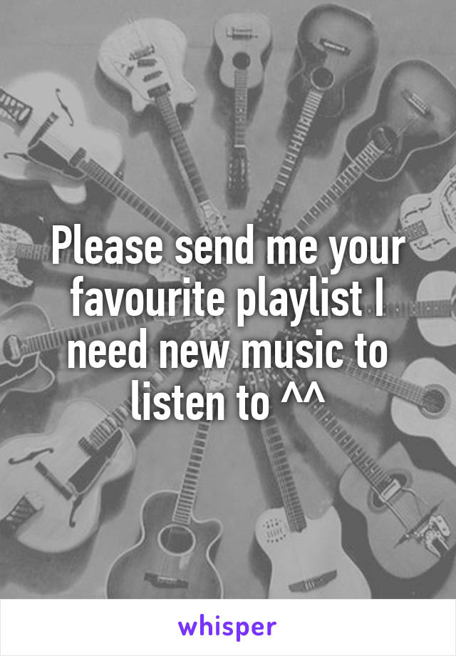 Please send me your favourite playlist I need new music to listen to ^^