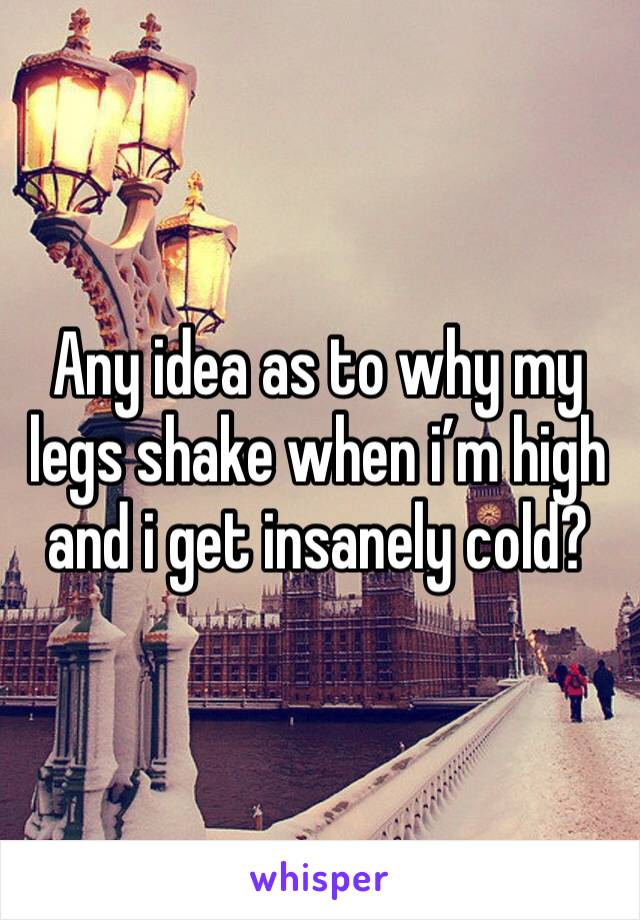 Any idea as to why my legs shake when i'm high and i get insanely cold?