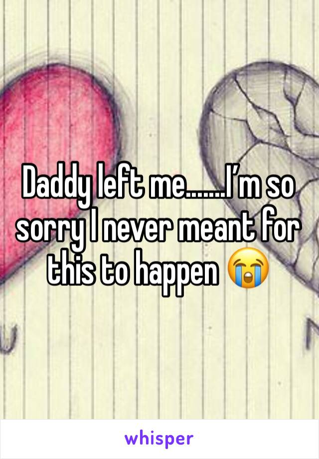 Daddy left me.......I'm so sorry I never meant for this to happen 😭