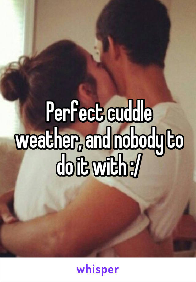 Perfect cuddle weather, and nobody to do it with :/