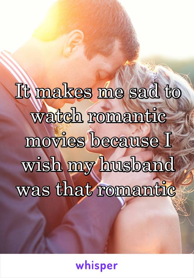It makes me sad to watch romantic movies because I wish my husband was that romantic