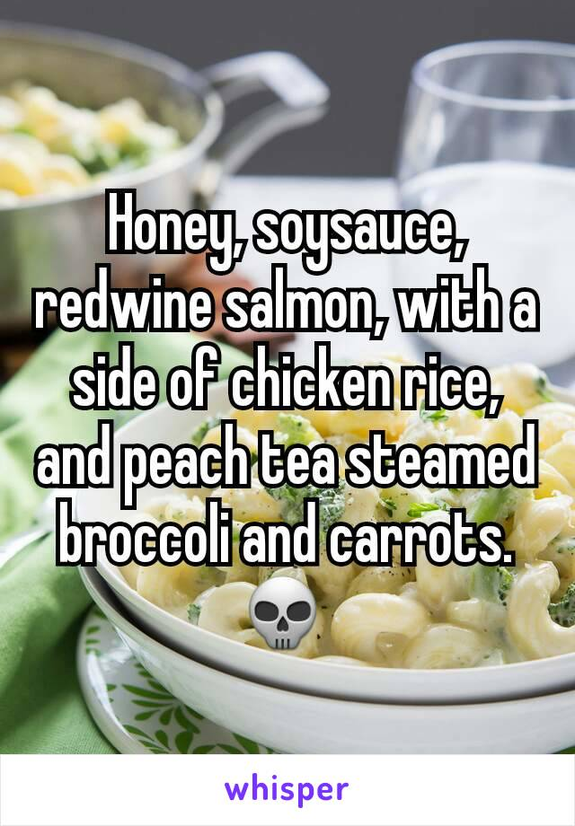 Honey, soysauce, redwine salmon, with a side of chicken rice, and peach tea steamed broccoli and carrots. 💀
