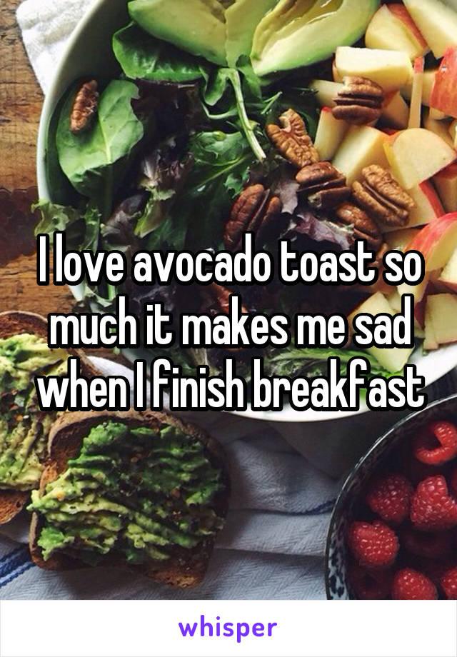 I love avocado toast so much it makes me sad when I finish breakfast