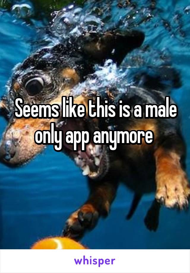 Seems like this is a male only app anymore