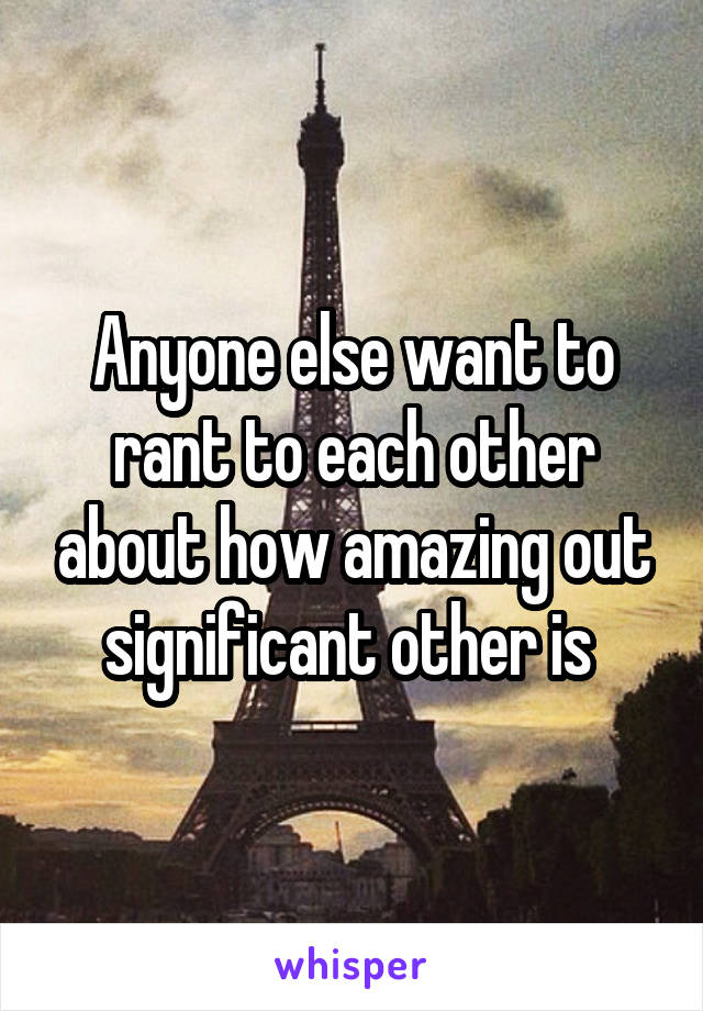 Anyone else want to rant to each other about how amazing out significant other is