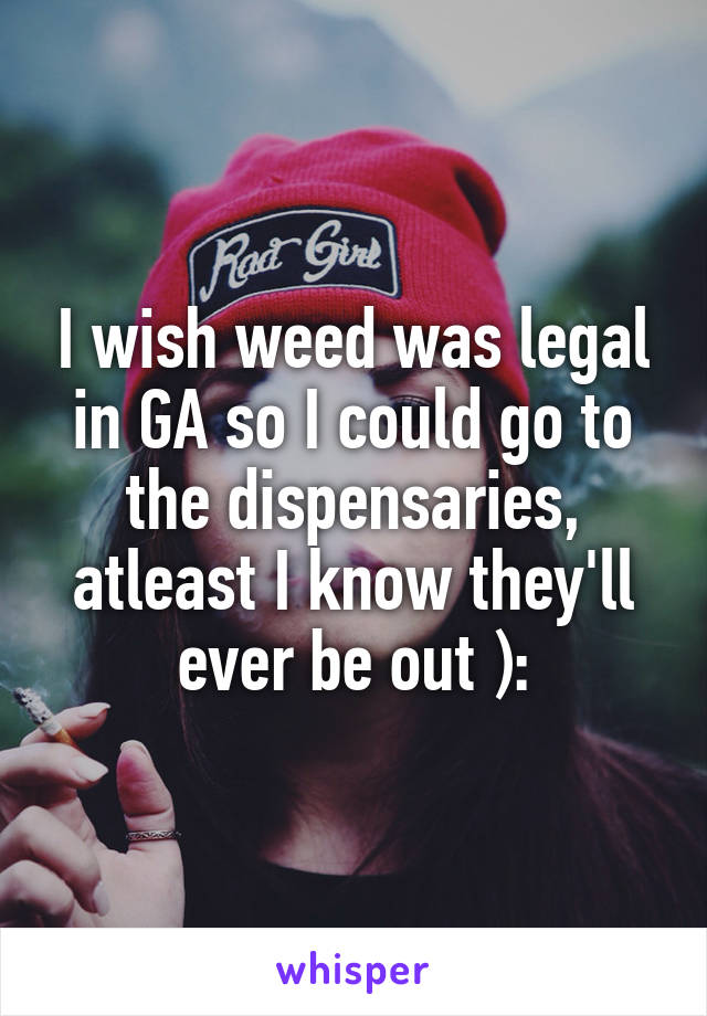 I wish weed was legal in GA so I could go to the dispensaries, atleast I know they'll ever be out ):