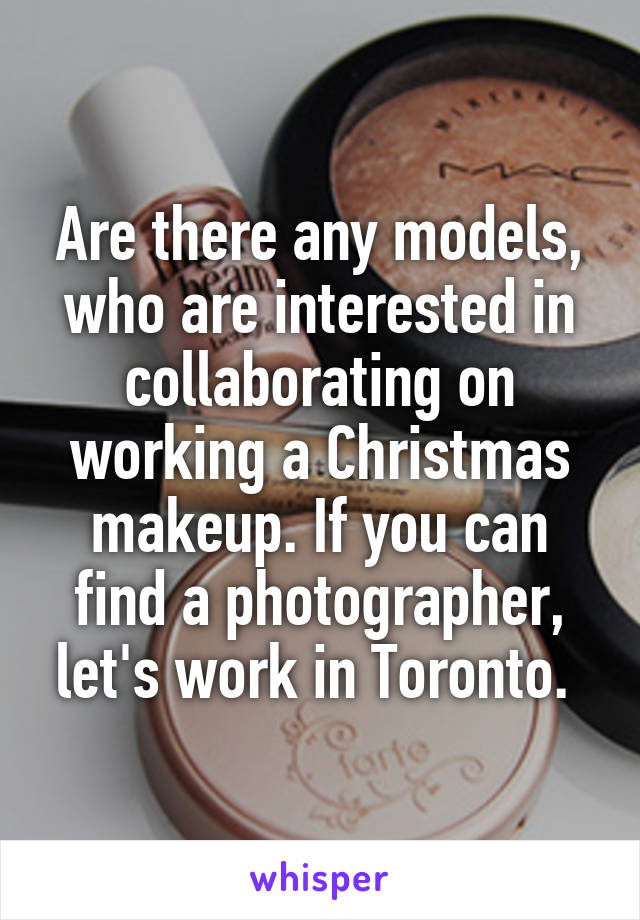 Are there any models, who are interested in collaborating on working a Christmas makeup. If you can find a photographer, let's work in Toronto.