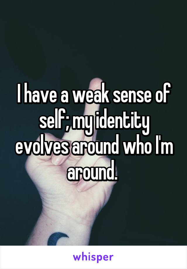 I have a weak sense of self; my identity evolves around who I'm around.