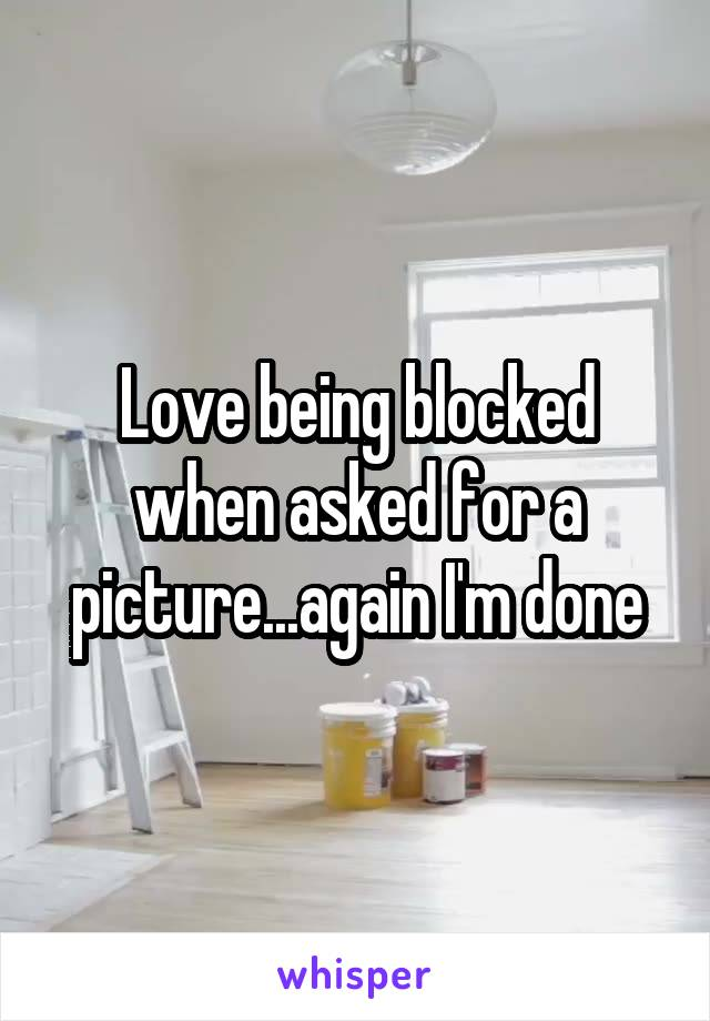 Love being blocked when asked for a picture...again I'm done