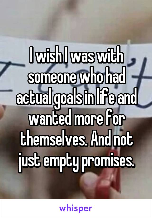 I wish I was with someone who had actual goals in life and wanted more for themselves. And not just empty promises.