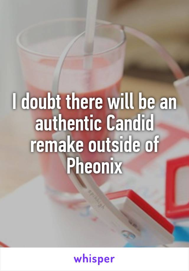 I doubt there will be an authentic Candid remake outside of Pheonix